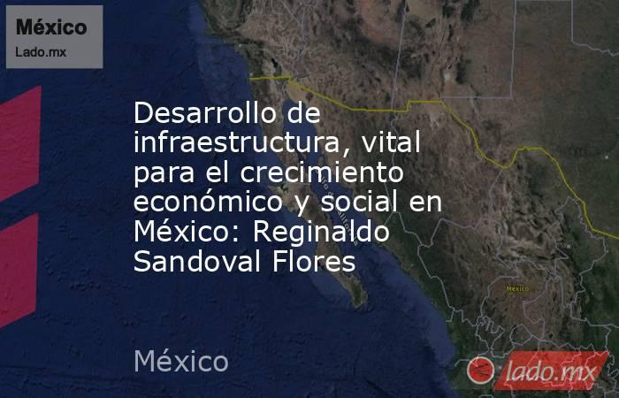 Desarrollo de infraestructura, vital para el crecimiento económico y social en México: Reginaldo Sandoval Flores. Noticias en tiempo real