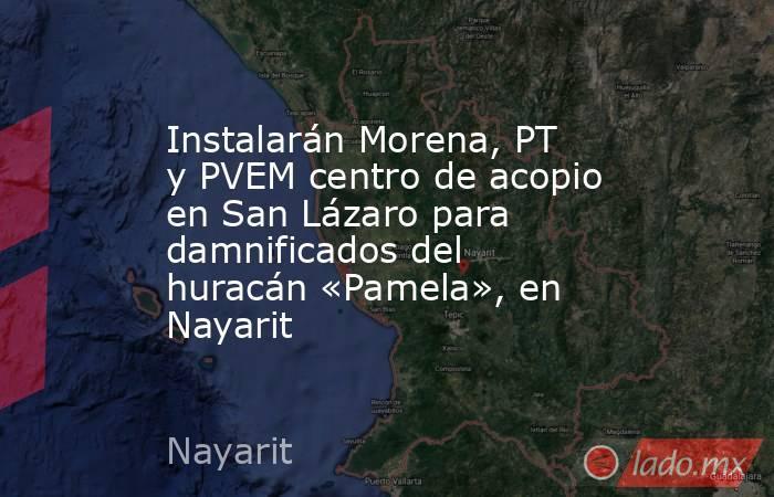 Instalarán Morena, PT y PVEM centro de acopio en San Lázaro para damnificados del huracán «Pamela», en Nayarit. Noticias en tiempo real