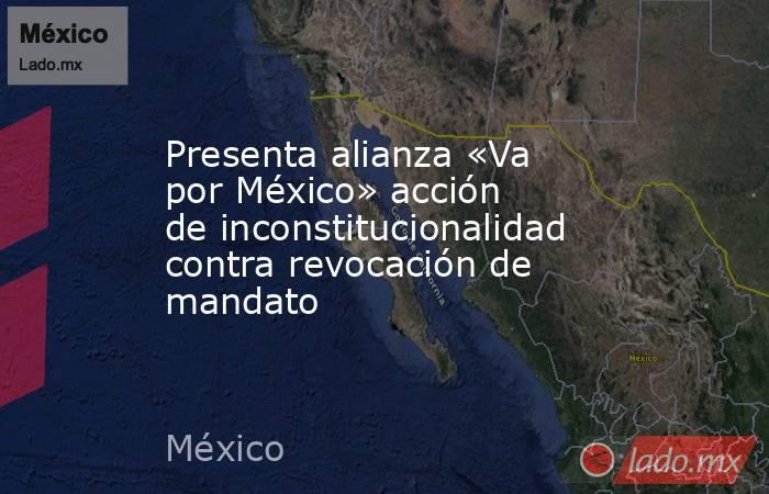 Presenta alianza «Va por México» acción de inconstitucionalidad contra revocación de mandato. Noticias en tiempo real