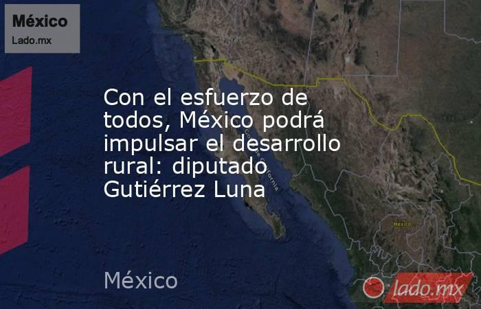 Con el esfuerzo de todos, México podrá impulsar el desarrollo rural: diputado Gutiérrez Luna. Noticias en tiempo real