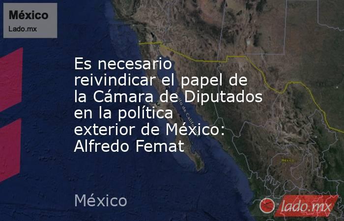 Es necesario reivindicar el papel de la Cámara de Diputados en la política exterior de México: Alfredo Femat. Noticias en tiempo real