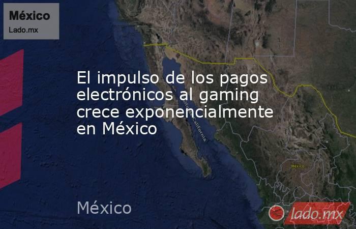 El impulso de los pagos electrónicos al gaming crece exponencialmente en México. Noticias en tiempo real