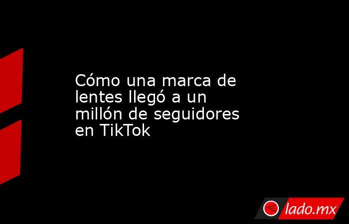 Cómo una marca de lentes llegó a un millón de seguidores en TikTok. Noticias en tiempo real