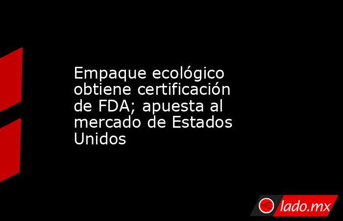 Empaque ecológico obtiene certificación de FDA; apuesta al mercado de Estados Unidos. Noticias en tiempo real