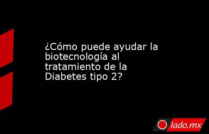 ¿Cómo puede ayudar la biotecnología al tratamiento de la Diabetes tipo 2?. Noticias en tiempo real