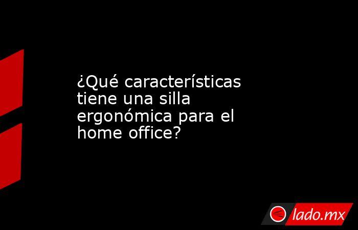 ¿Qué características tiene una silla ergonómica para el home office?. Noticias en tiempo real