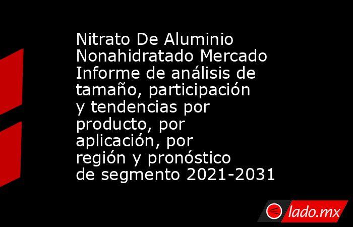 Nitrato De Aluminio Nonahidratado Mercado Informe de análisis de tamaño, participación y tendencias por producto, por aplicación, por región y pronóstico de segmento 2021-2031. Noticias en tiempo real