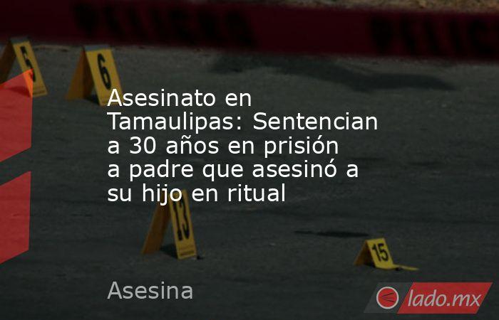 Asesinato en Tamaulipas: Sentencian a 30 años en prisión a padre que asesinó a su hijo en ritual. Noticias en tiempo real