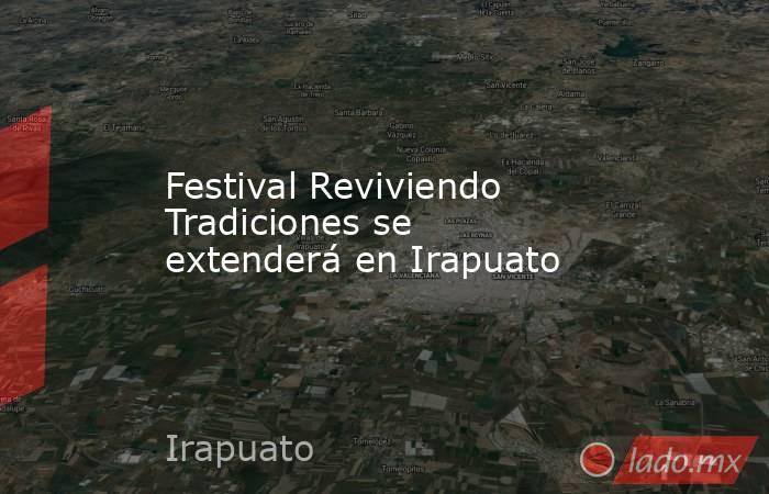 Festival Reviviendo Tradiciones se extenderá en Irapuato . Noticias en tiempo real