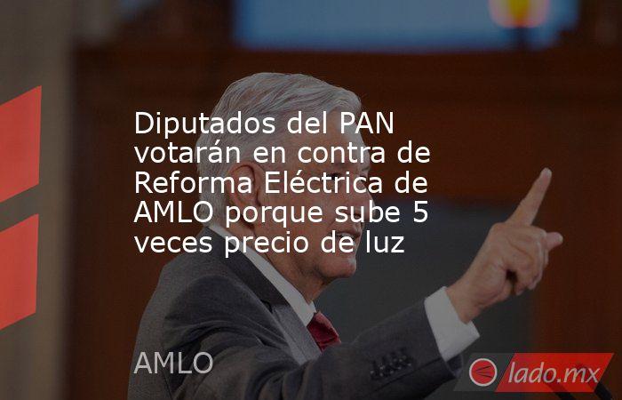 Diputados del PAN votarán en contra de Reforma Eléctrica de AMLO porque sube 5 veces precio de luz. Noticias en tiempo real