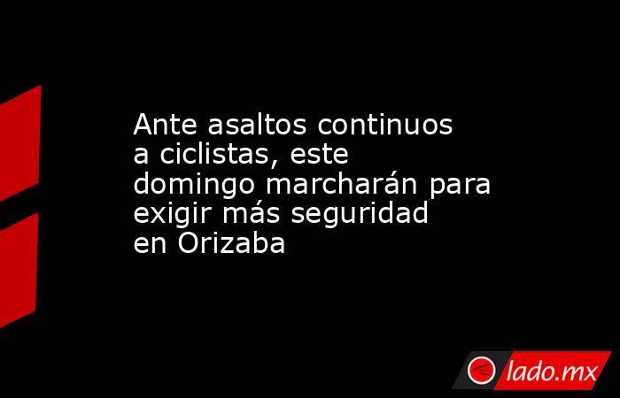 Ante asaltos continuos a ciclistas, este domingo marcharán para exigir más seguridad en Orizaba. Noticias en tiempo real