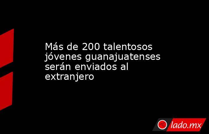 Más de 200 talentosos jóvenes guanajuatenses serán enviados al extranjero. Noticias en tiempo real