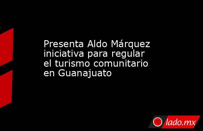 Presenta Aldo Márquez iniciativa para regular el turismo comunitario en Guanajuato. Noticias en tiempo real