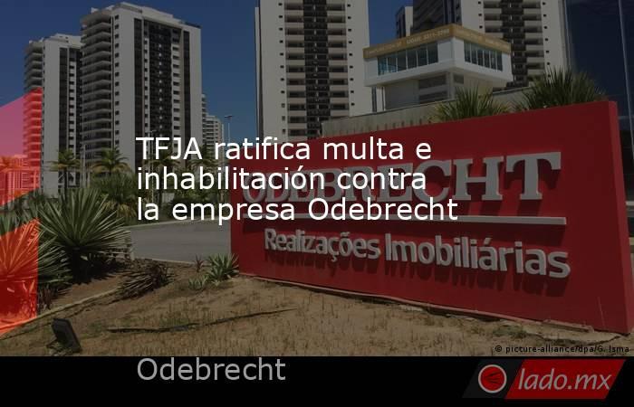 TFJA ratifica multa e inhabilitación contra la empresa Odebrecht. Noticias en tiempo real
