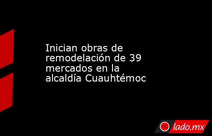 Inician obras de remodelación de 39 mercados en la alcaldía Cuauhtémoc. Noticias en tiempo real