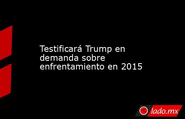 Testificará Trump en demanda sobre enfrentamiento en 2015            . Noticias en tiempo real