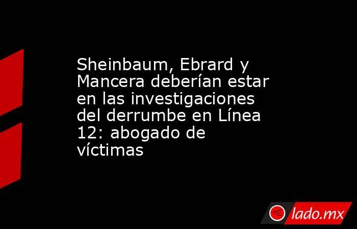 Sheinbaum, Ebrard y Mancera deberían estar enlas investigaciones del derrumbe enLínea 12: abogado de víctimas. Noticias en tiempo real