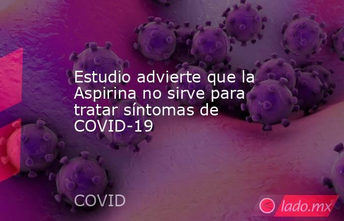 Estudio advierte que la Aspirina no sirve para tratar síntomas de COVID-19. Noticias en tiempo real