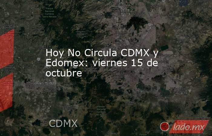 Hoy No Circula CDMX y Edomex: viernes 15 de octubre. Noticias en tiempo real