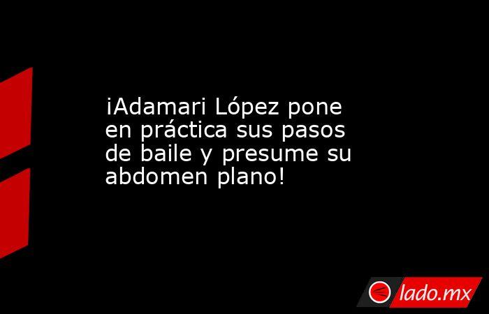 ¡Adamari López pone en práctica sus pasos de baile y presume su abdomen plano!. Noticias en tiempo real