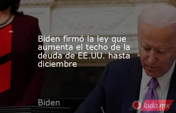 Biden firmó la ley que aumenta el techo de la deuda de EE.UU. hasta diciembre. Noticias en tiempo real