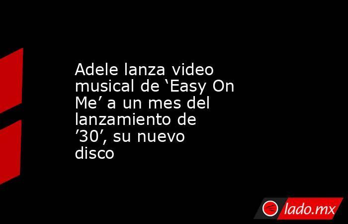 Adele lanza video musical de 'Easy On Me' a un mes del lanzamiento de '30', su nuevo disco. Noticias en tiempo real
