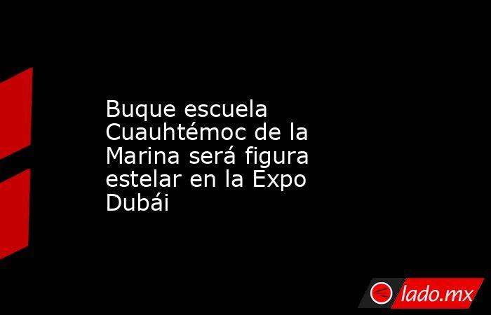 Buque escuela Cuauhtémoc de la Marina será figura estelar en la Expo Dubái. Noticias en tiempo real