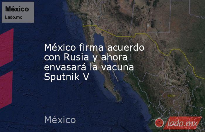 México firma acuerdo con Rusia y ahora envasará la vacuna Sputnik V. Noticias en tiempo real