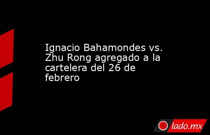 Ignacio Bahamondes vs. Zhu Rong agregado a la cartelera del 26 de febrero. Noticias en tiempo real
