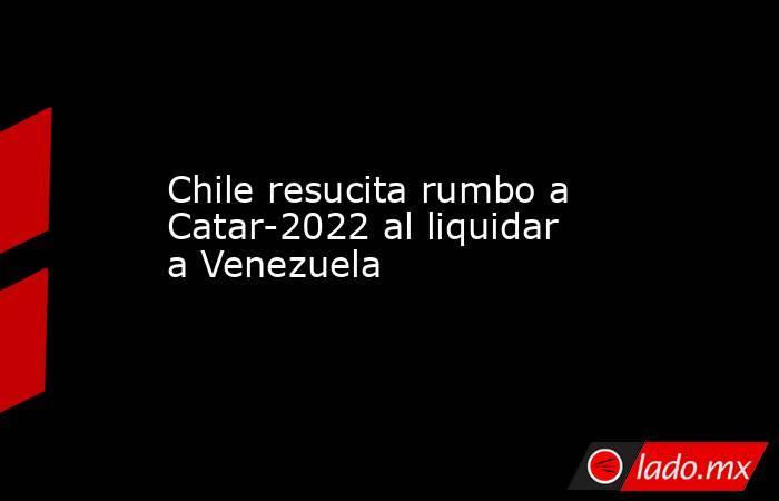Chile resucita rumbo a Catar-2022 al liquidar a Venezuela. Noticias en tiempo real