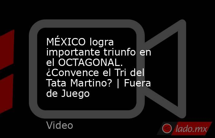 MÉXICO logra importante triunfo en el OCTAGONAL. ¿Convence el Tri del Tata Martino?   Fuera de Juego. Noticias en tiempo real