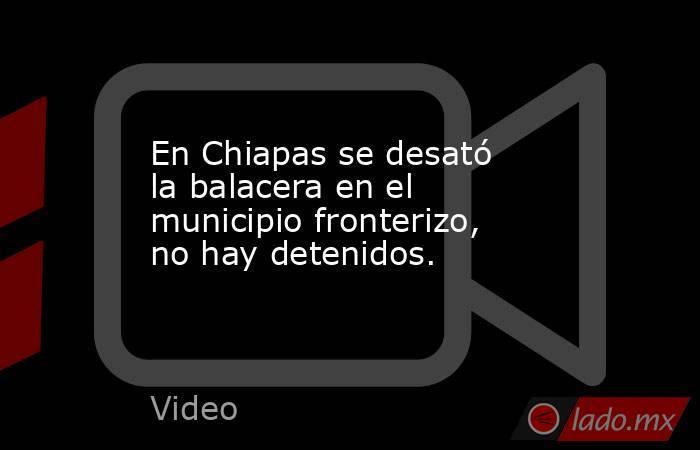 En Chiapas se desató la balacera en el municipio fronterizo, no hay detenidos.. Noticias en tiempo real