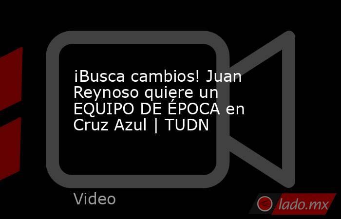 ¡Busca cambios! Juan Reynoso quiere un EQUIPO DE ÉPOCA en Cruz Azul | TUDN. Noticias en tiempo real