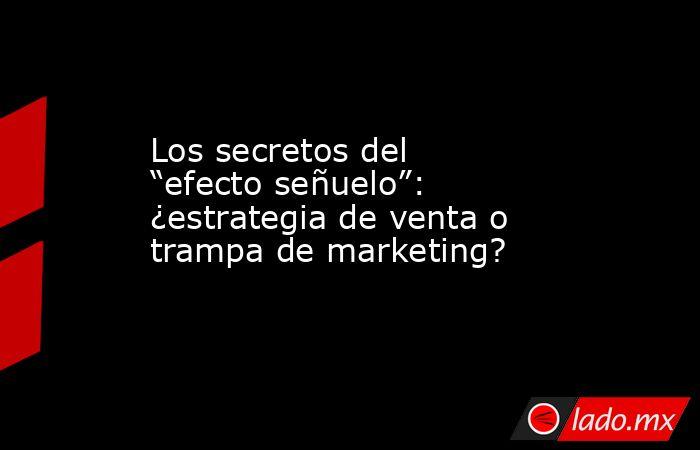 """Los secretos del """"efecto señuelo"""": ¿estrategia de venta o trampa de marketing?. Noticias en tiempo real"""