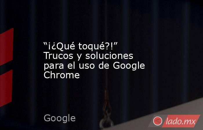 """""""¡¿Qué toqué?!"""" Trucos y soluciones para el uso de Google Chrome. Noticias en tiempo real"""