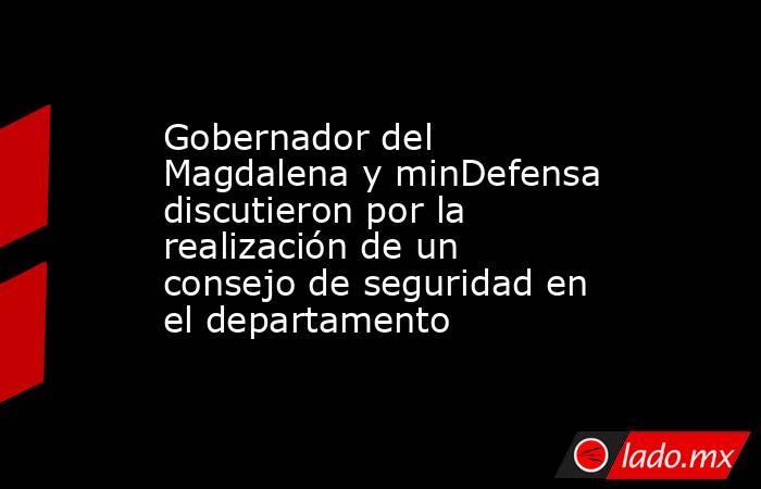 Gobernador del Magdalena y minDefensa discutieron por la realización de un consejo de seguridad en el departamento. Noticias en tiempo real