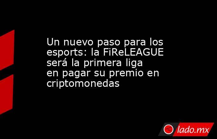 Un nuevo paso para los esports: la FiReLEAGUE será la primera liga en pagar su premio en criptomonedas. Noticias en tiempo real