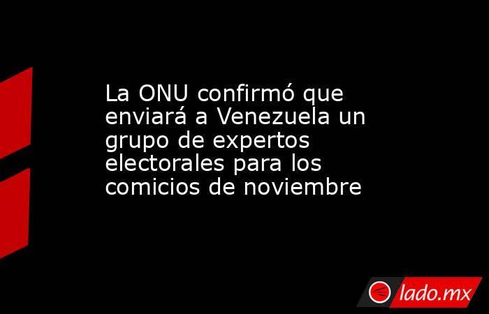 La ONU confirmó que enviará a Venezuela un grupo de expertos electorales para los comicios de noviembre . Noticias en tiempo real