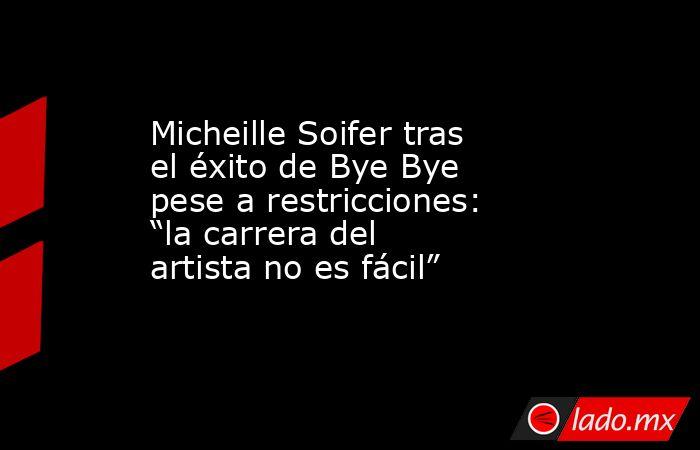 """Micheille Soifer tras el éxito de Bye Bye pese a restricciones: """"la carrera del artista no es fácil"""". Noticias en tiempo real"""