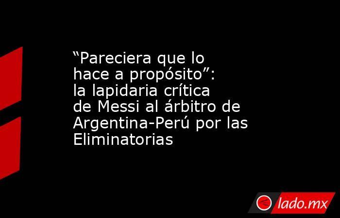 """""""Pareciera que lo hace a propósito"""": la lapidaria crítica de Messi al árbitro de Argentina-Perú por las Eliminatorias. Noticias en tiempo real"""