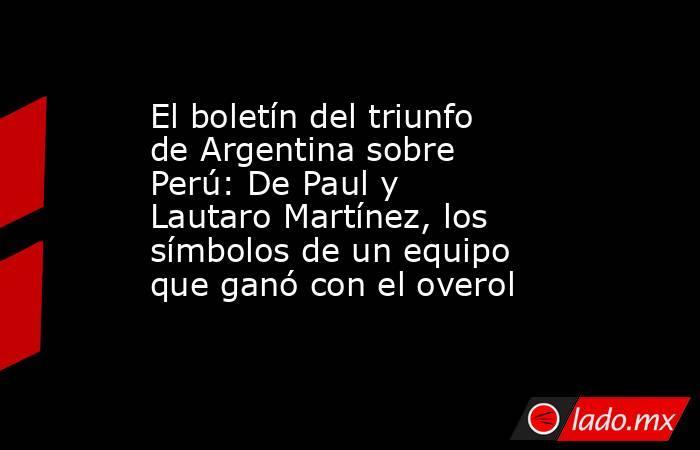 El boletín del triunfo de Argentina sobre Perú: De Paul y Lautaro Martínez, los símbolos de un equipo que ganó con el overol. Noticias en tiempo real