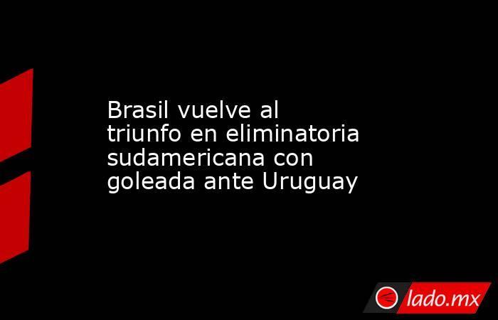 Brasil vuelve al triunfo en eliminatoria sudamericana con goleada ante Uruguay. Noticias en tiempo real
