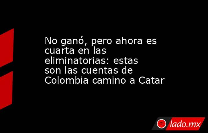 No ganó, pero ahora es cuarta en las eliminatorias: estas son las cuentas de Colombia camino a Catar. Noticias en tiempo real