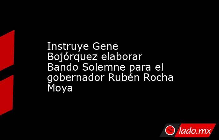 Instruye Gene Bojórquez elaborar Bando Solemne para el gobernador Rubén Rocha Moya. Noticias en tiempo real