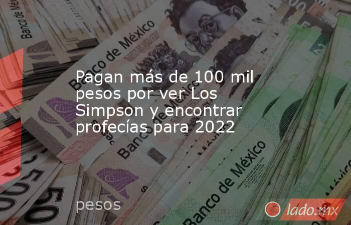 Pagan más de 100 mil pesos por ver Los Simpson y encontrar profecías para 2022. Noticias en tiempo real