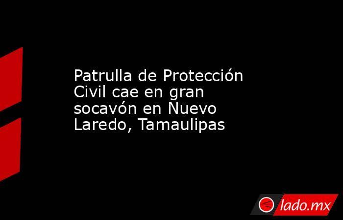 Patrulla de Protección Civil cae en gran socavón en Nuevo Laredo, Tamaulipas. Noticias en tiempo real