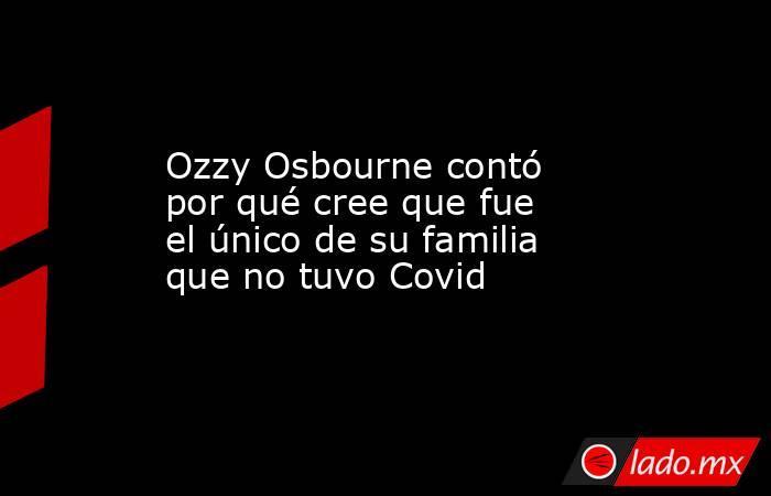 Ozzy Osbourne contó por qué cree que fue el único de su familia que no tuvo Covid. Noticias en tiempo real
