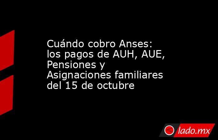 Cuándo cobro Anses: los pagos de AUH, AUE, Pensiones y Asignaciones familiares del 15 de octubre. Noticias en tiempo real