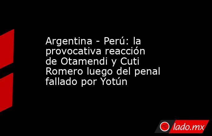 Argentina - Perú: la provocativa reacción de Otamendi y Cuti Romero luego del penal fallado por Yotún. Noticias en tiempo real