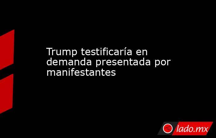 Trump testificaría en demanda presentada por manifestantes. Noticias en tiempo real